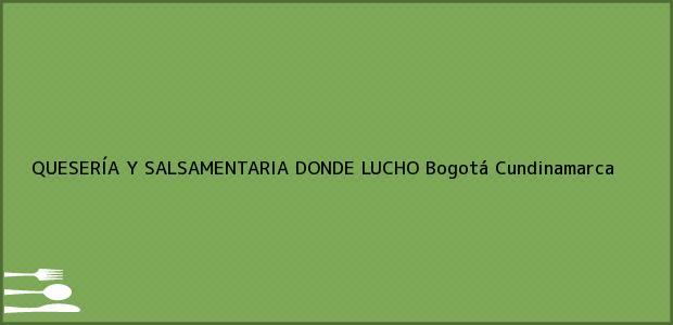 Teléfono, Dirección y otros datos de contacto para QUESERÍA Y SALSAMENTARIA DONDE LUCHO, Bogotá, Cundinamarca, Colombia