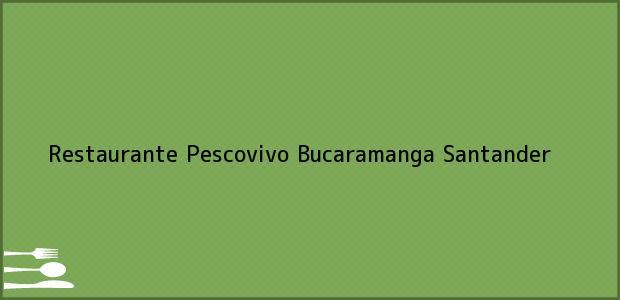 Teléfono, Dirección y otros datos de contacto para Restaurante Pescovivo, Bucaramanga, Santander, Colombia