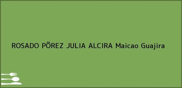 Teléfono, Dirección y otros datos de contacto para ROSADO PÕREZ JULIA ALCIRA, Maicao, Guajira, Colombia