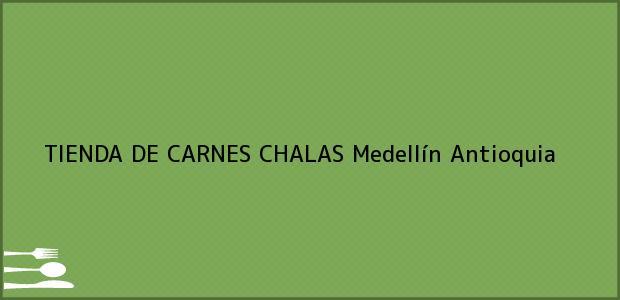 Teléfono, Dirección y otros datos de contacto para TIENDA DE CARNES CHALAS, Medellín, Antioquia, Colombia