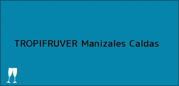 Teléfono, Dirección y otros datos de contacto para TROPIFRUVER, Manizales, Caldas, Colombia