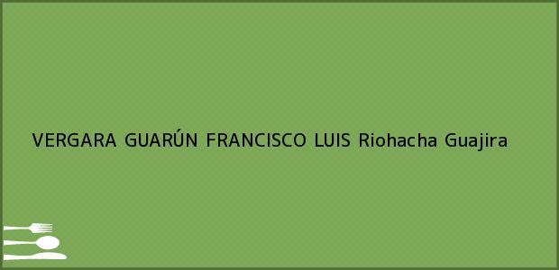 Teléfono, Dirección y otros datos de contacto para VERGARA GUARÚN FRANCISCO LUIS, Riohacha, Guajira, Colombia