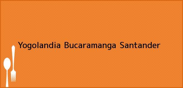 Teléfono, Dirección y otros datos de contacto para Yogolandia, Bucaramanga, Santander, Colombia