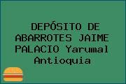 DEPÓSITO DE ABARROTES JAIME PALACIO Yarumal Antioquia