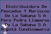 Distribuidora De Pescados Y Mariscos De La Sabana S A Pero Podra Llamarse De La Sabana S A Bogotá Cundinamarca