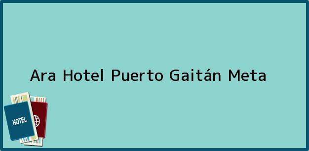 Teléfono, Dirección y otros datos de contacto para Ara Hotel, Puerto Gaitán, Meta, Colombia