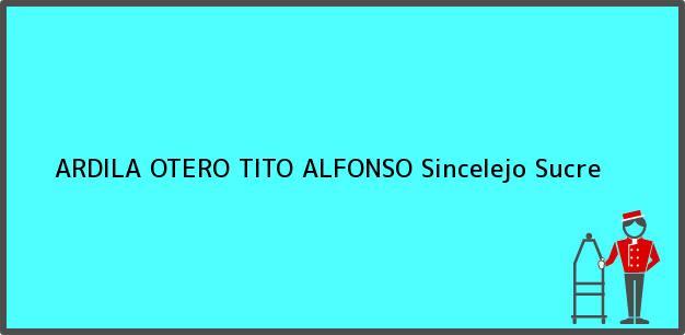 Teléfono, Dirección y otros datos de contacto para ARDILA OTERO TITO ALFONSO, Sincelejo, Sucre, Colombia