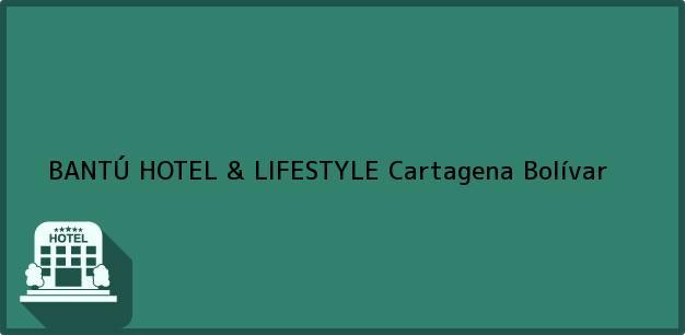 Teléfono, Dirección y otros datos de contacto para BANTÚ HOTEL & LIFESTYLE, Cartagena, Bolívar, Colombia