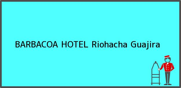Teléfono, Dirección y otros datos de contacto para BARBACOA HOTEL, Riohacha, Guajira, Colombia