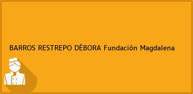 Teléfono, Dirección y otros datos de contacto para BARROS RESTREPO DÉBORA, Fundación, Magdalena, Colombia