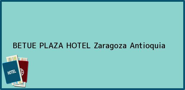 Teléfono, Dirección y otros datos de contacto para BETUE PLAZA HOTEL, Zaragoza, Antioquia, Colombia