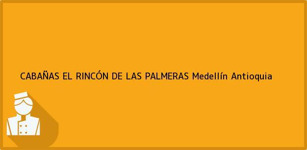 Teléfono, Dirección y otros datos de contacto para CABAÑAS EL RINCÓN DE LAS PALMERAS, Medellín, Antioquia, Colombia