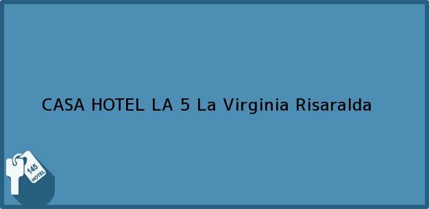 Teléfono, Dirección y otros datos de contacto para CASA HOTEL LA 5, La Virginia, Risaralda, Colombia