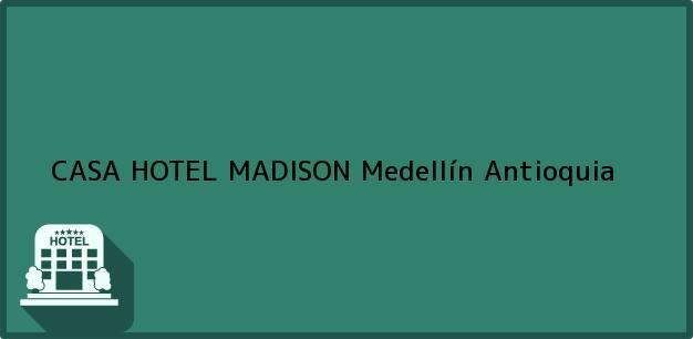 Teléfono, Dirección y otros datos de contacto para CASA HOTEL MADISON, Medellín, Antioquia, Colombia