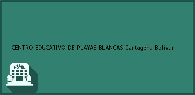 Teléfono, Dirección y otros datos de contacto para CENTRO EDUCATIVO DE PLAYAS BLANCAS, Cartagena, Bolívar, Colombia