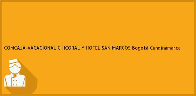 Teléfono, Dirección y otros datos de contacto para COMCAJA-VACACIONAL CHICORAL Y HOTEL SAN MARCOS, Bogotá, Cundinamarca, Colombia