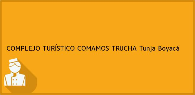 Teléfono, Dirección y otros datos de contacto para COMPLEJO TURÍSTICO COMAMOS TRUCHA, Tunja, Boyacá, Colombia