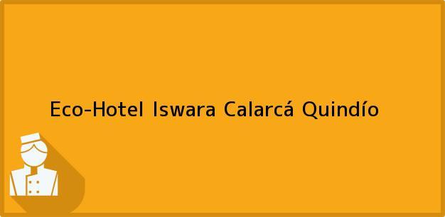 Teléfono, Dirección y otros datos de contacto para Eco-Hotel Iswara, Calarcá, Quindío, Colombia