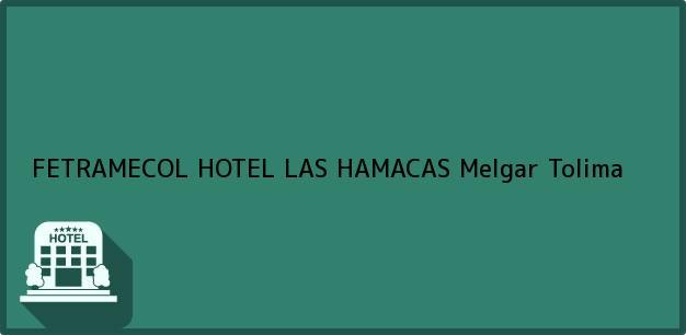 Teléfono, Dirección y otros datos de contacto para FETRAMECOL HOTEL LAS HAMACAS, Melgar, Tolima, Colombia