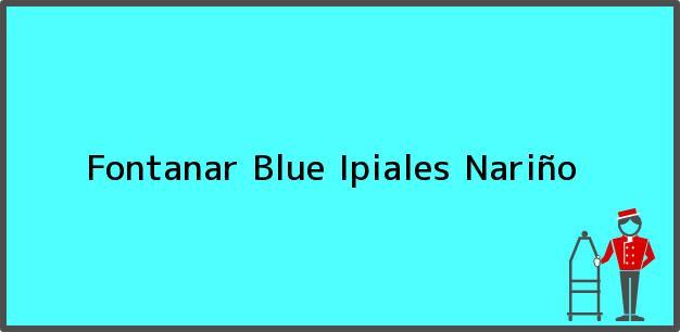 Teléfono, Dirección y otros datos de contacto para Fontanar Blue, Ipiales, Nariño, Colombia