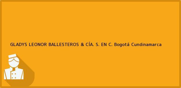 Teléfono, Dirección y otros datos de contacto para GLADYS LEONOR BALLESTEROS & CÍA. S. EN C., Bogotá, Cundinamarca, Colombia