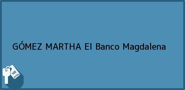 Teléfono, Dirección y otros datos de contacto para GÓMEZ MARTHA, El Banco, Magdalena, Colombia