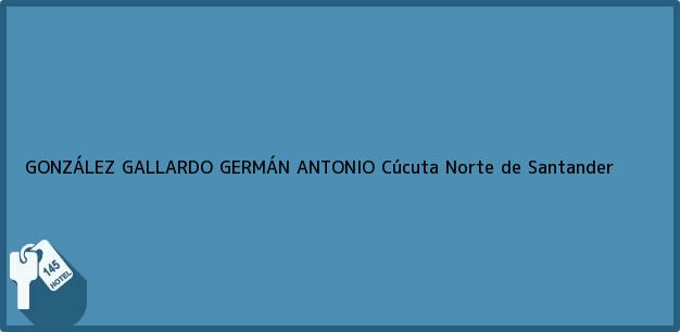 Teléfono, Dirección y otros datos de contacto para GONZÁLEZ GALLARDO GERMÁN ANTONIO, Cúcuta, Norte de Santander, Colombia