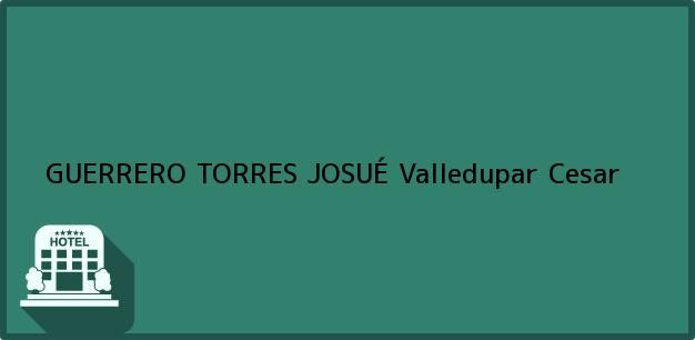 Teléfono, Dirección y otros datos de contacto para GUERRERO TORRES JOSUÉ, Valledupar, Cesar, Colombia