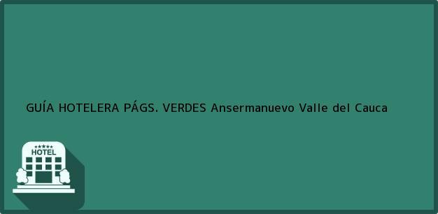 Teléfono, Dirección y otros datos de contacto para GUÍA HOTELERA PÁGS. VERDES, Ansermanuevo, Valle del Cauca, Colombia