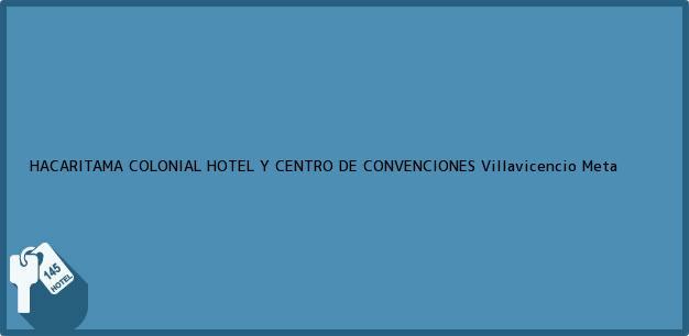 Teléfono, Dirección y otros datos de contacto para HACARITAMA COLONIAL HOTEL Y CENTRO DE CONVENCIONES, Villavicencio, Meta, Colombia