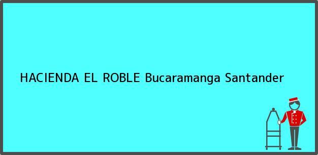 Teléfono, Dirección y otros datos de contacto para HACIENDA EL ROBLE, Bucaramanga, Santander, Colombia