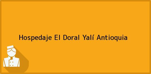 Teléfono, Dirección y otros datos de contacto para Hospedaje El Doral, Yalí, Antioquia, Colombia