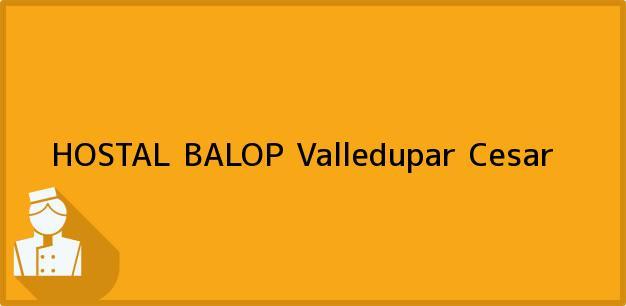 Teléfono, Dirección y otros datos de contacto para HOSTAL BALOP, Valledupar, Cesar, Colombia