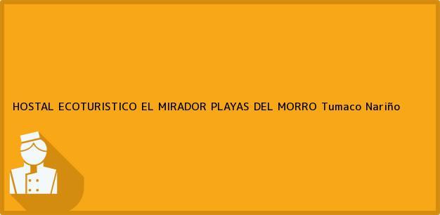 Teléfono, Dirección y otros datos de contacto para HOSTAL ECOTURISTICO EL MIRADOR PLAYAS DEL MORRO, Tumaco, Nariño, Colombia