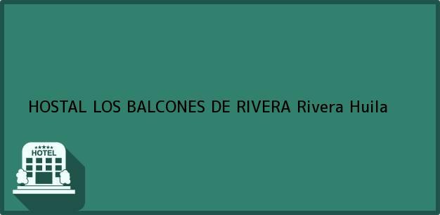 Teléfono, Dirección y otros datos de contacto para HOSTAL LOS BALCONES DE RIVERA, Rivera, Huila, Colombia