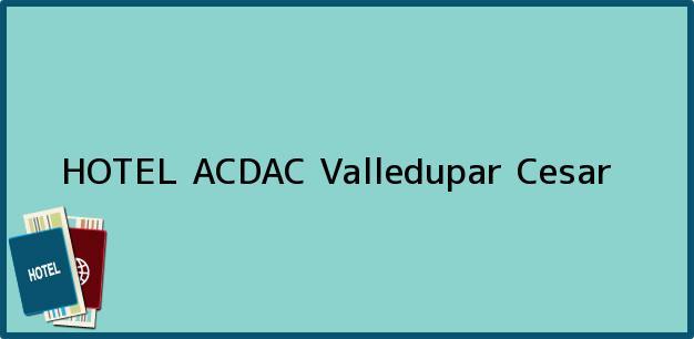 Teléfono, Dirección y otros datos de contacto para HOTEL ACDAC, Valledupar, Cesar, Colombia