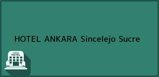 Teléfono, Dirección y otros datos de contacto para HOTEL ANKARA, Sincelejo, Sucre, Colombia