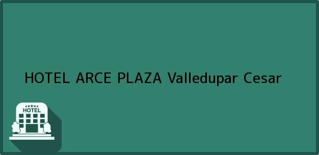 Teléfono, Dirección y otros datos de contacto para HOTEL ARCE PLAZA, Valledupar, Cesar, Colombia