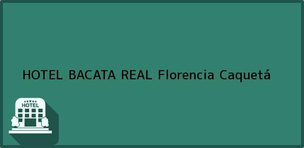Teléfono, Dirección y otros datos de contacto para HOTEL BACATA REAL, Florencia, Caquetá, Colombia