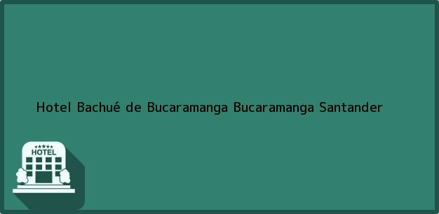 Teléfono, Dirección y otros datos de contacto para Hotel Bachué de Bucaramanga, Bucaramanga, Santander, Colombia