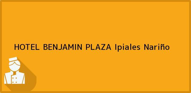 Teléfono, Dirección y otros datos de contacto para HOTEL BENJAMIN PLAZA, Ipiales, Nariño, Colombia