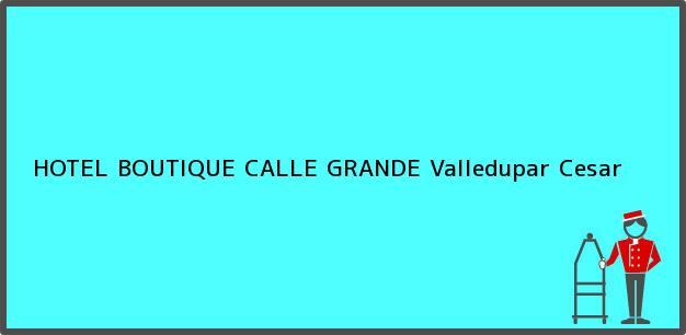 Teléfono, Dirección y otros datos de contacto para HOTEL BOUTIQUE CALLE GRANDE, Valledupar, Cesar, Colombia