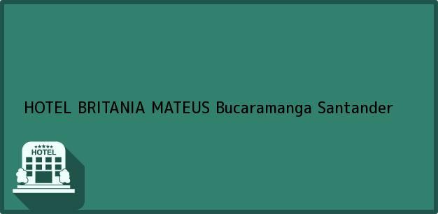 Teléfono, Dirección y otros datos de contacto para HOTEL BRITANIA MATEUS, Bucaramanga, Santander, Colombia