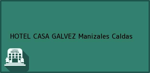 Teléfono, Dirección y otros datos de contacto para HOTEL CASA GALVEZ, Manizales, Caldas, Colombia