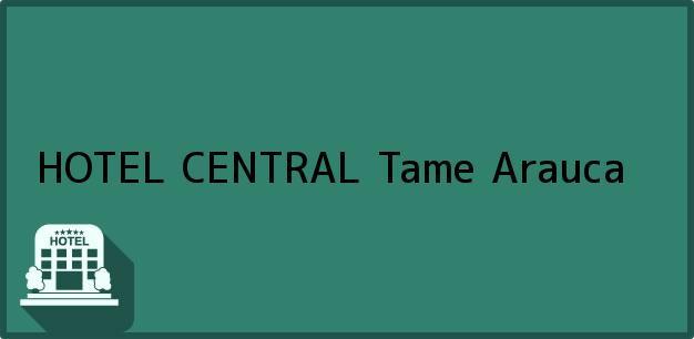 Teléfono, Dirección y otros datos de contacto para HOTEL CENTRAL, Tame, Arauca, Colombia