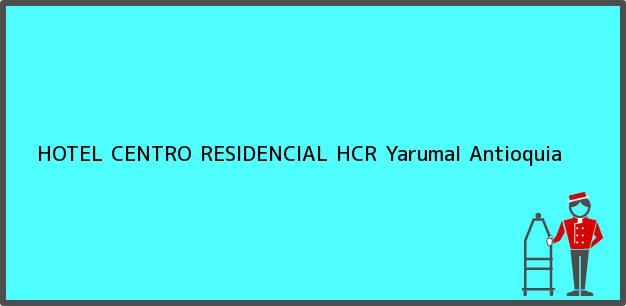 Teléfono, Dirección y otros datos de contacto para HOTEL CENTRO RESIDENCIAL HCR, Yarumal, Antioquia, Colombia