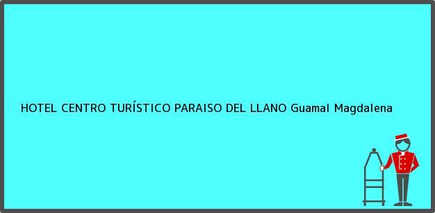 Teléfono, Dirección y otros datos de contacto para HOTEL CENTRO TURÍSTICO PARAISO DEL LLANO, Guamal, Magdalena, Colombia