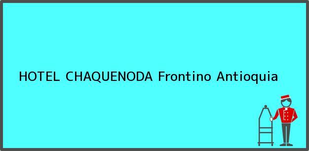 Teléfono, Dirección y otros datos de contacto para HOTEL CHAQUENODA, Frontino, Antioquia, Colombia