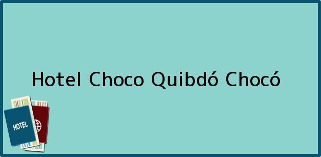Teléfono, Dirección y otros datos de contacto para Hotel Choco, Quibdó, Chocó, Colombia