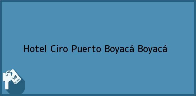 Teléfono, Dirección y otros datos de contacto para Hotel Ciro, Puerto Boyacá, Boyacá, Colombia